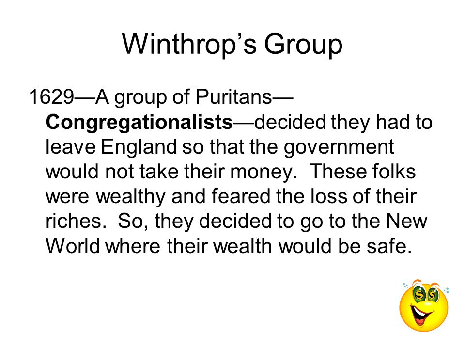 Winthrop's Group 1629—A group of Puritans— Congregationalists—decided they had to leave England so that the government would not take their money.