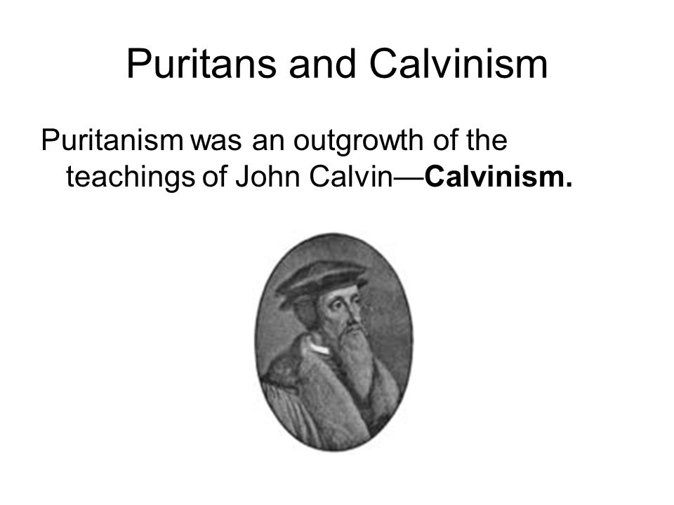 Puritans and Calvinism Puritanism was an outgrowth of the teachings of John Calvin—Calvinism.