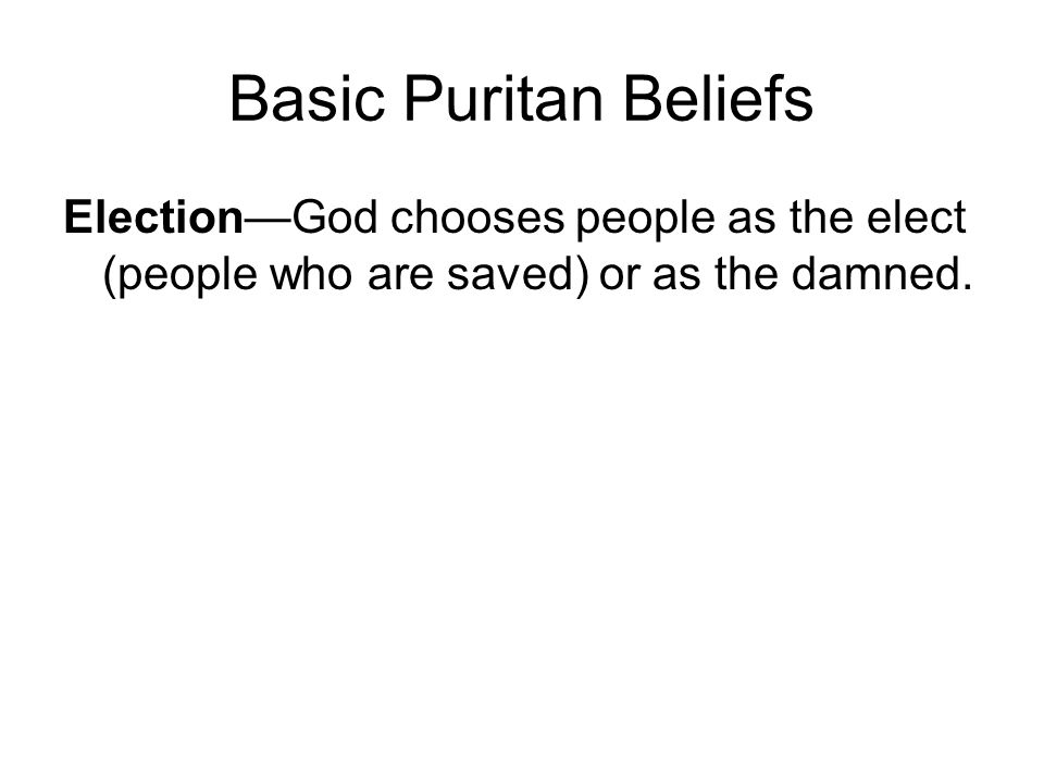Basic Puritan Beliefs Election—God chooses people as the elect (people who are saved) or as the damned.