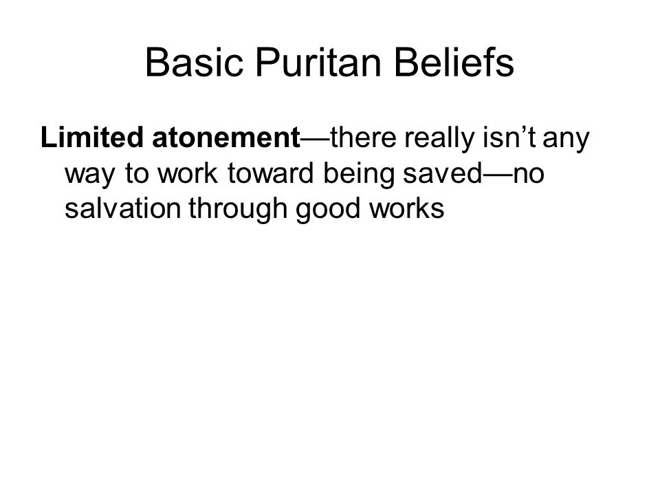 Basic Puritan Beliefs Limited atonement—there really isn't any way to work toward being saved—no salvation through good works