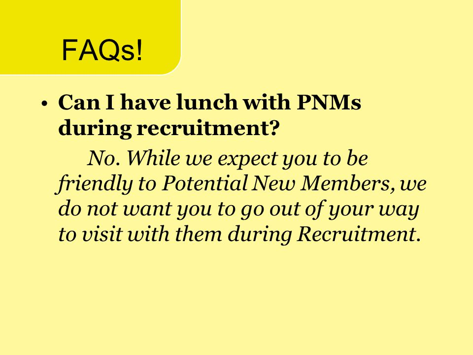 FAQs! Can I have lunch with PNMs during recruitment? No. While we expect you to be friendly to Potential New Members, we do not want you to go out of