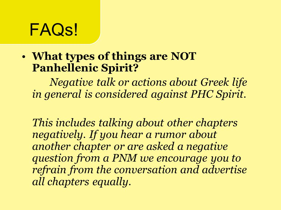 FAQs! What types of things are NOT Panhellenic Spirit? Negative talk or actions about Greek life in general is considered against PHC Spirit. This inc