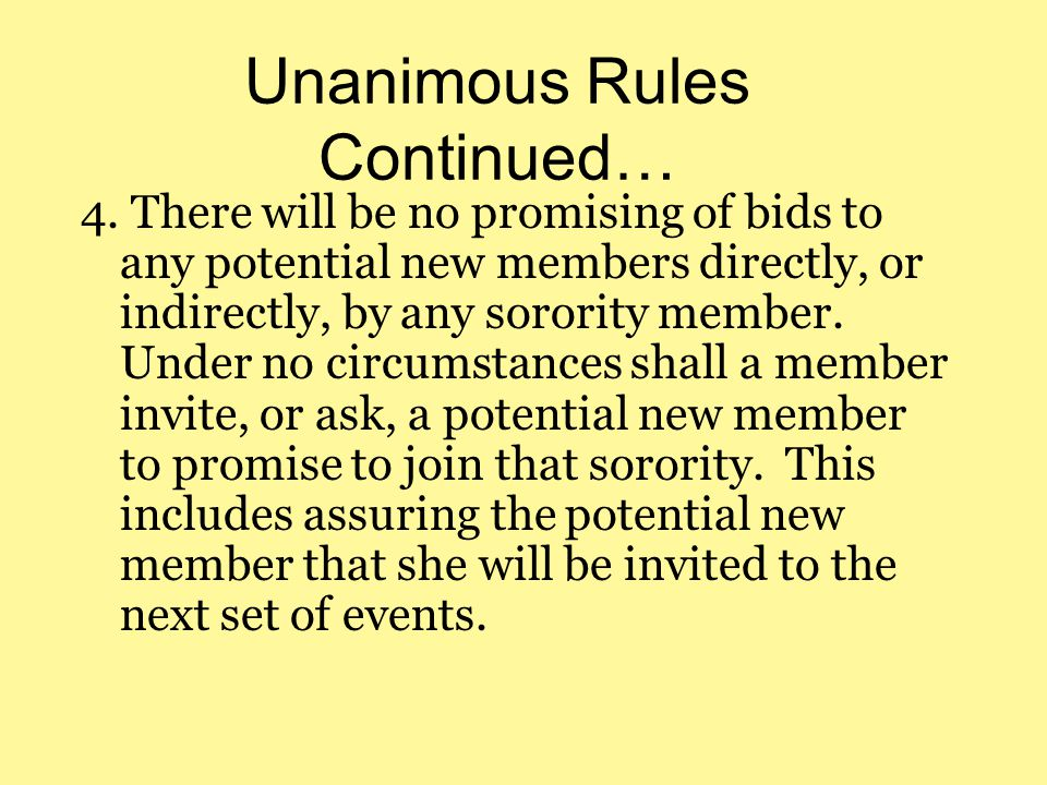 Unanimous Rules Continued… 4. There will be no promising of bids to any potential new members directly, or indirectly, by any sorority member. Under n