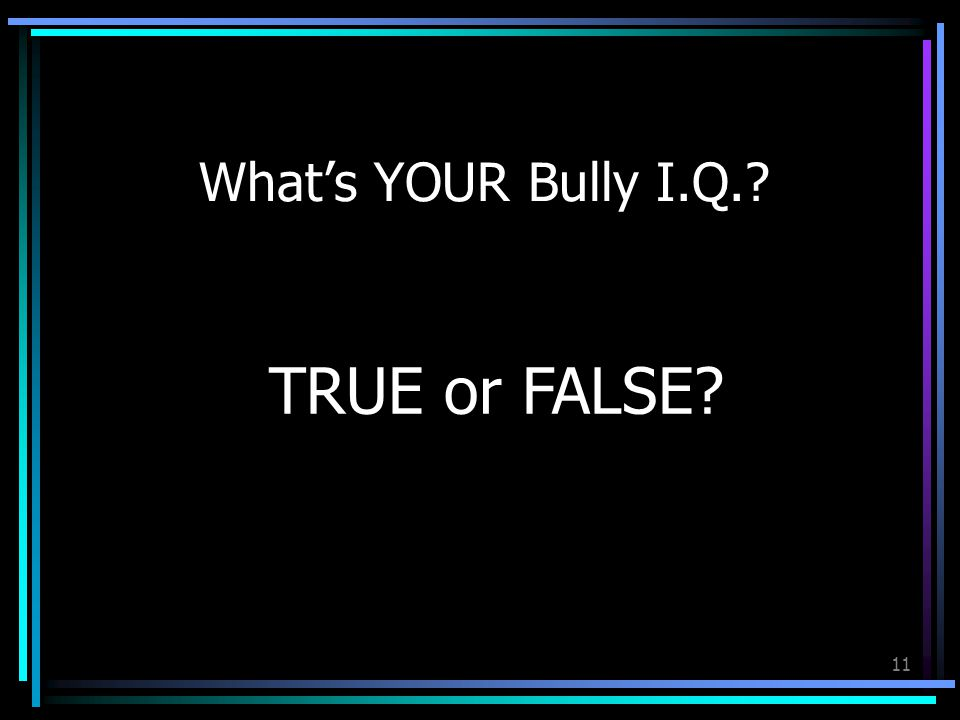 11 What's YOUR Bully I.Q. TRUE or FALSE
