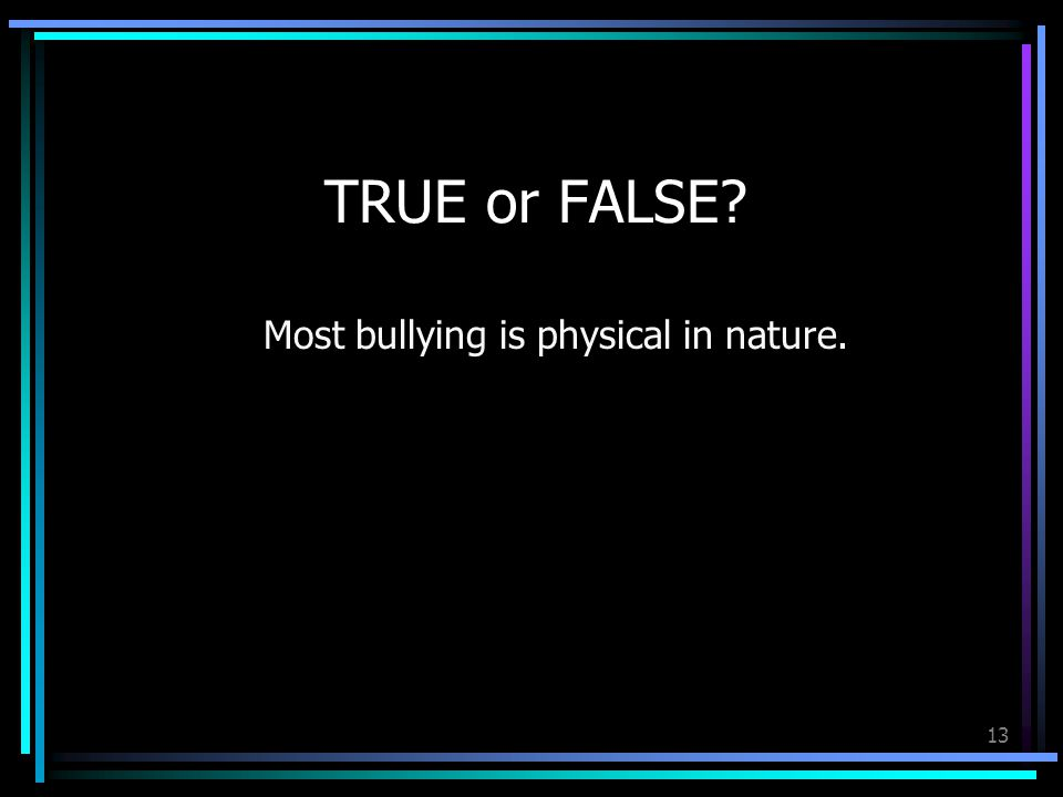13 TRUE or FALSE Most bullying is physical in nature.