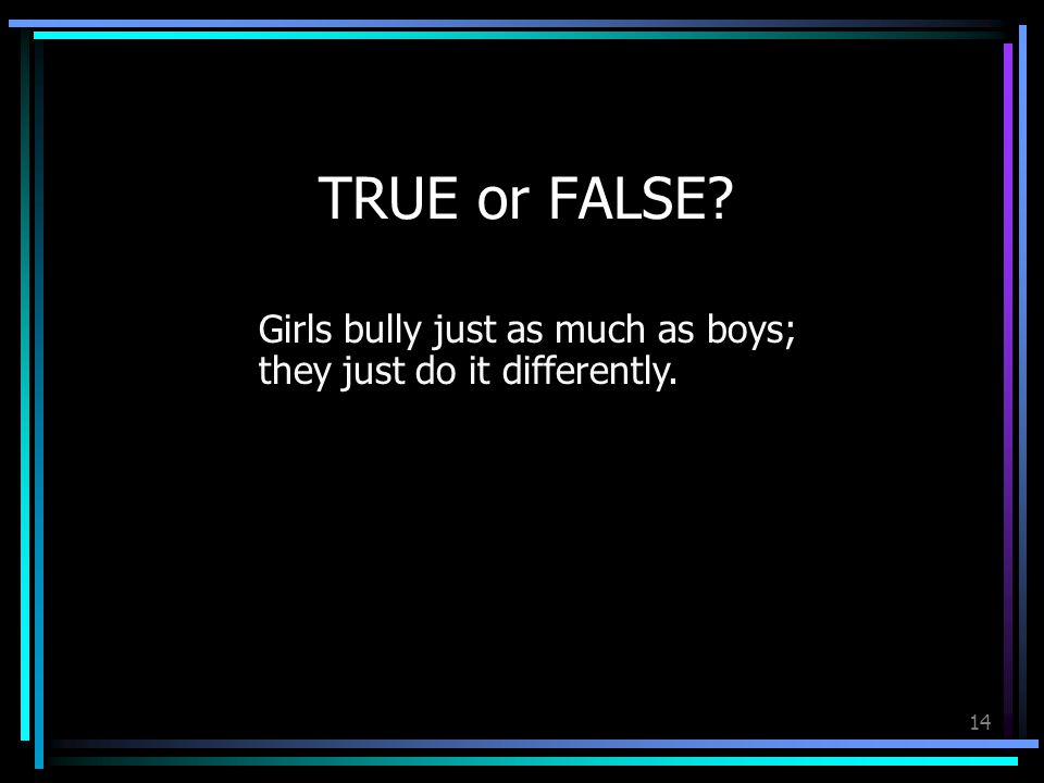 14 TRUE or FALSE Girls bully just as much as boys; they just do it differently.