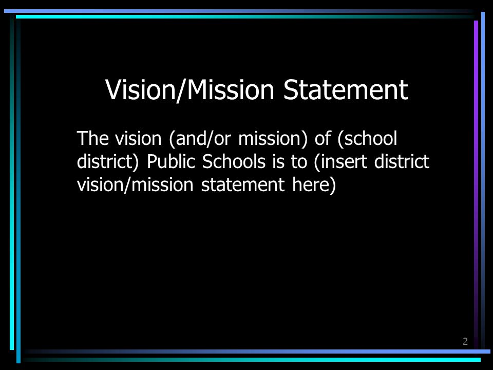 2 Vision/Mission Statement The vision (and/or mission) of (school district) Public Schools is to (insert district vision/mission statement here)