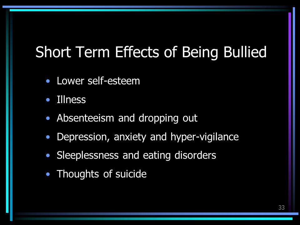 33 Short Term Effects of Being Bullied Lower self-esteem Illness Absenteeism and dropping out Depression, anxiety and hyper-vigilance Sleeplessness and eating disorders Thoughts of suicide