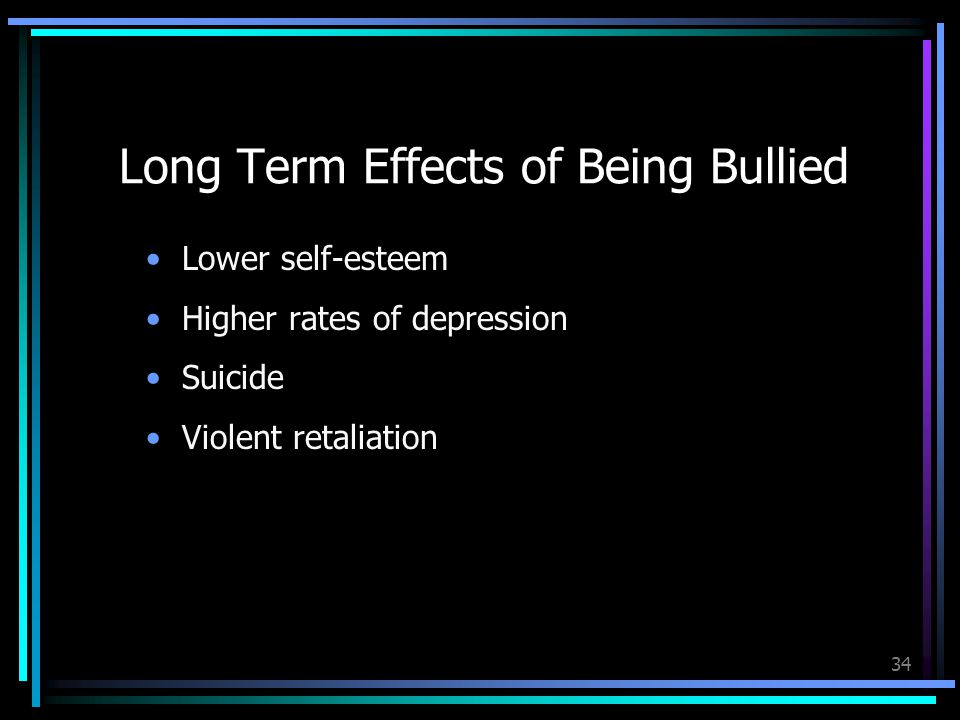 34 Long Term Effects of Being Bullied Lower self-esteem Higher rates of depression Suicide Violent retaliation