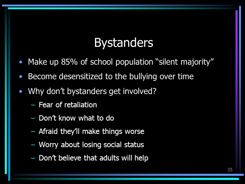 35 Bystanders Make up 85% of school population silent majority Become desensitized to the bullying over time Why don't bystanders get involved.