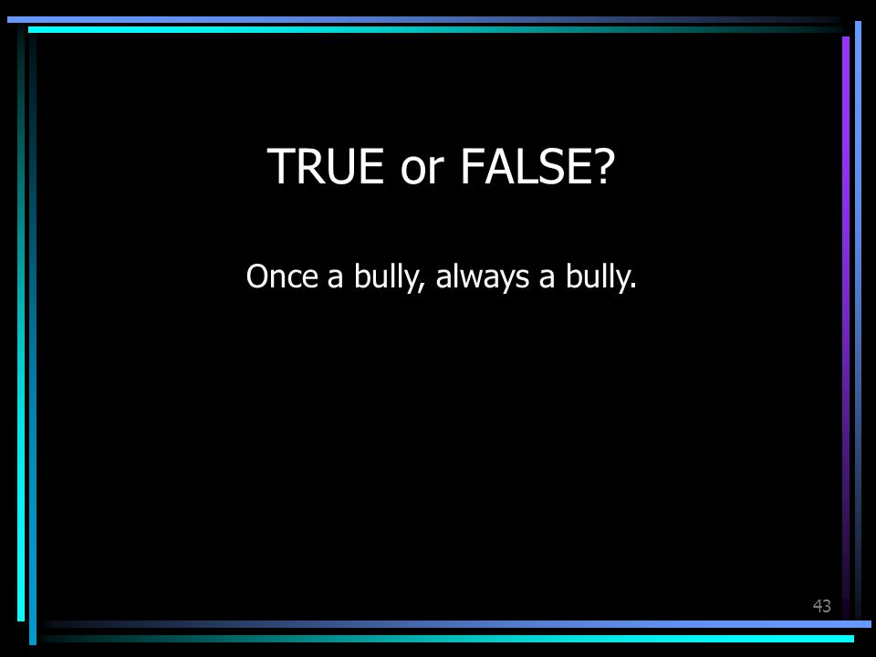 43 TRUE or FALSE Once a bully, always a bully.