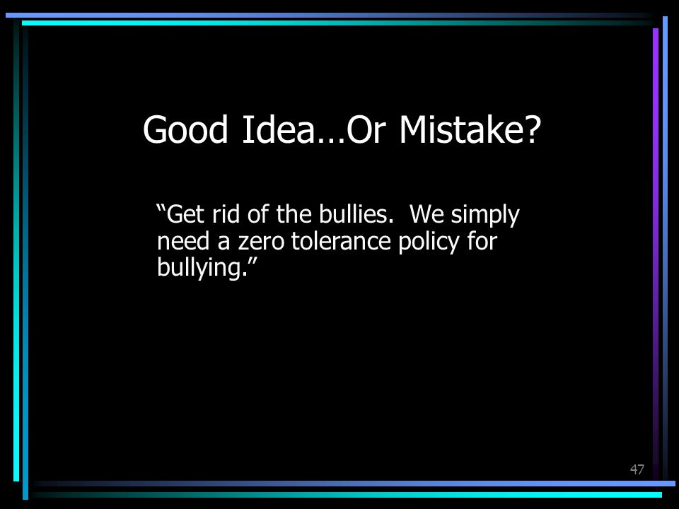 47 Good Idea…Or Mistake. Get rid of the bullies.