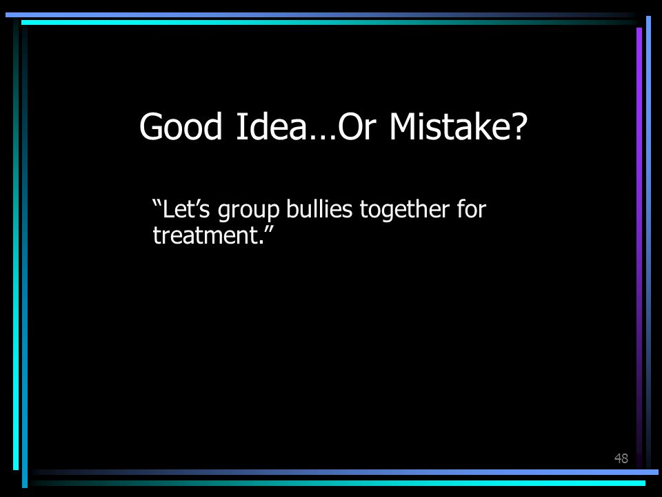 48 Good Idea…Or Mistake Let's group bullies together for treatment.
