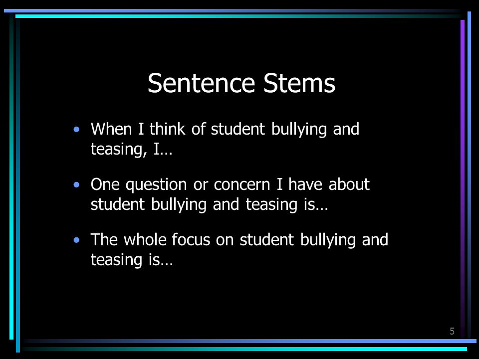 5 Sentence Stems When I think of student bullying and teasing, I… One question or concern I have about student bullying and teasing is… The whole focus on student bullying and teasing is…
