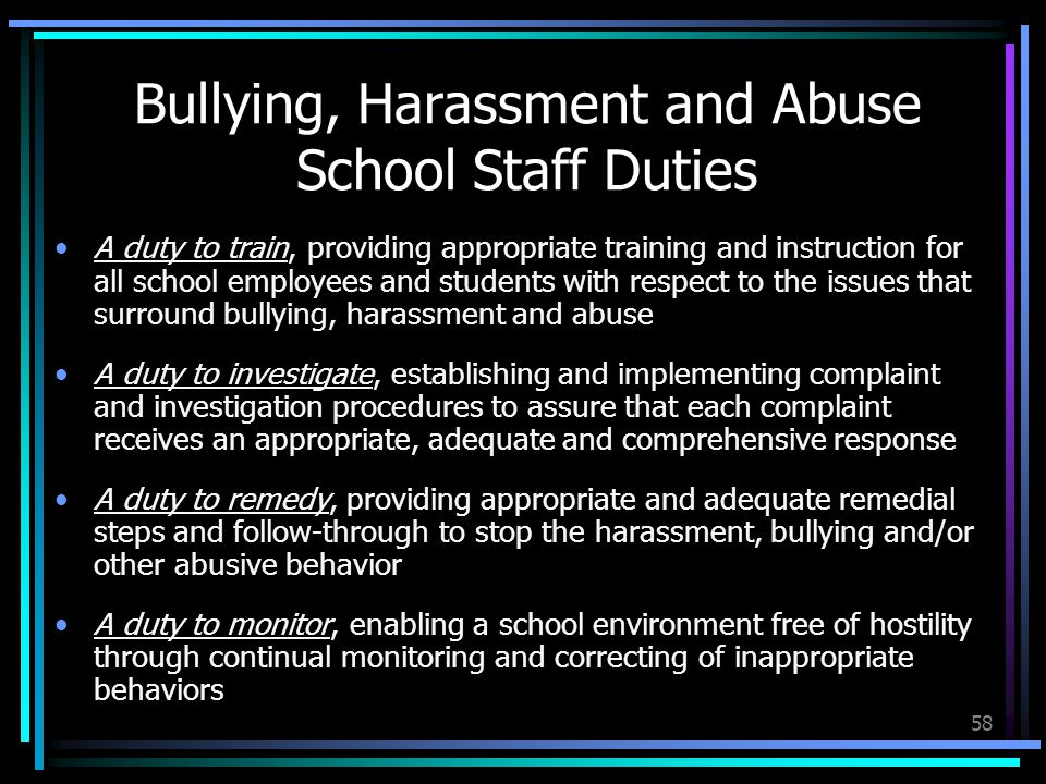 58 Bullying, Harassment and Abuse School Staff Duties A duty to train, providing appropriate training and instruction for all school employees and students with respect to the issues that surround bullying, harassment and abuse A duty to investigate, establishing and implementing complaint and investigation procedures to assure that each complaint receives an appropriate, adequate and comprehensive response A duty to remedy, providing appropriate and adequate remedial steps and follow-through to stop the harassment, bullying and/or other abusive behavior A duty to monitor, enabling a school environment free of hostility through continual monitoring and correcting of inappropriate behaviors
