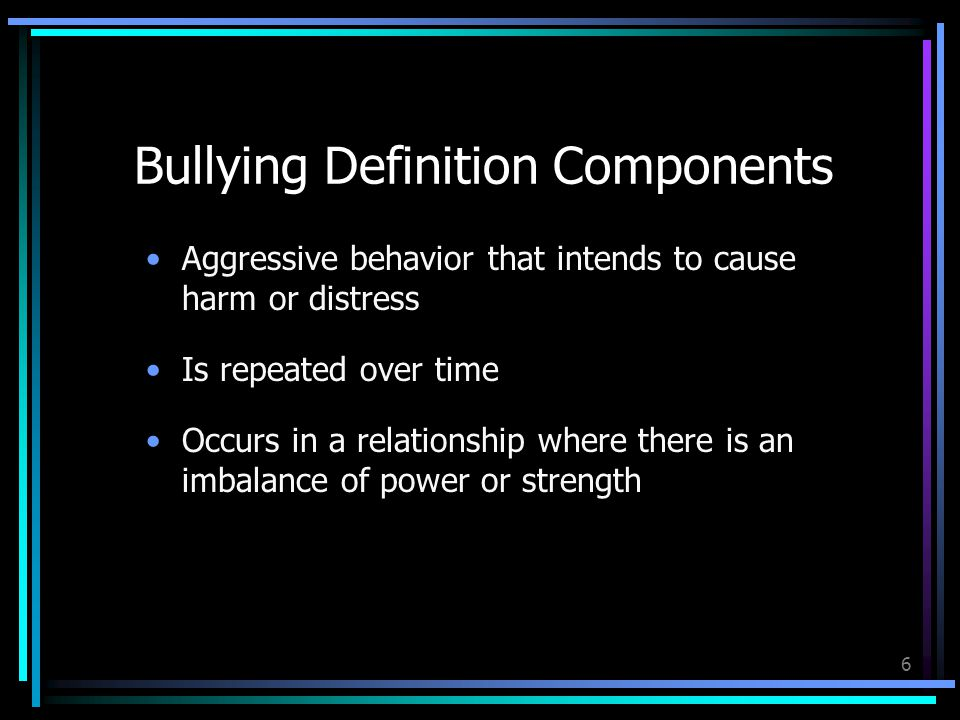 6 Bullying Definition Components Aggressive behavior that intends to cause harm or distress Is repeated over time Occurs in a relationship where there is an imbalance of power or strength