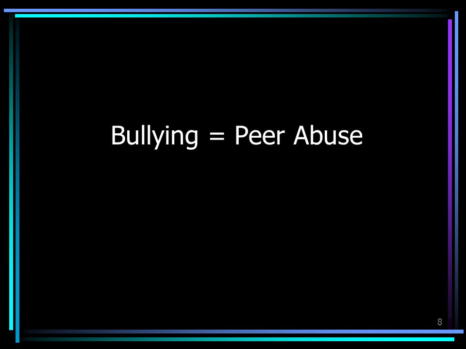 8 Bullying = Peer Abuse