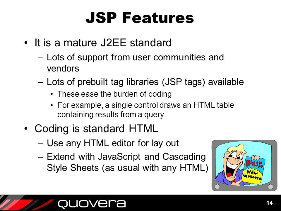 14 JSP Features It is a mature J2EE standard –Lots of support from user communities and vendors –Lots of prebuilt tag libraries (JSP tags) available These ease the burden of coding For example, a single control draws an HTML table containing results from a query Coding is standard HTML –Use any HTML editor for lay out –Extend with JavaScript and Cascading Style Sheets (as usual with any HTML)