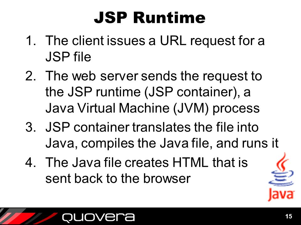 15 JSP Runtime 1.The client issues a URL request for a JSP file 2.The web server sends the request to the JSP runtime (JSP container), a Java Virtual Machine (JVM) process 3.JSP container translates the file into Java, compiles the Java file, and runs it 4.The Java file creates HTML that is sent back to the browser