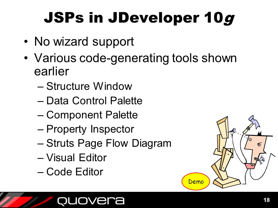 18 JSPs in JDeveloper 10g No wizard support Various code-generating tools shown earlier –Structure Window –Data Control Palette –Component Palette –Property Inspector –Struts Page Flow Diagram –Visual Editor –Code Editor Demo