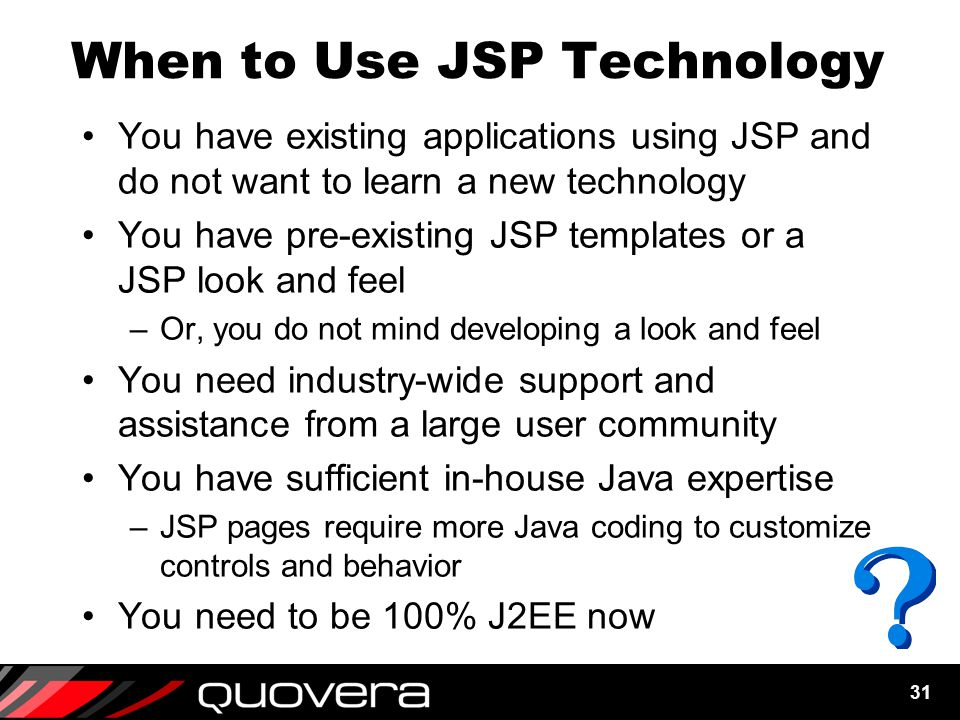 31 When to Use JSP Technology You have existing applications using JSP and do not want to learn a new technology You have pre-existing JSP templates or a JSP look and feel –Or, you do not mind developing a look and feel You need industry-wide support and assistance from a large user community You have sufficient in-house Java expertise –JSP pages require more Java coding to customize controls and behavior You need to be 100% J2EE now