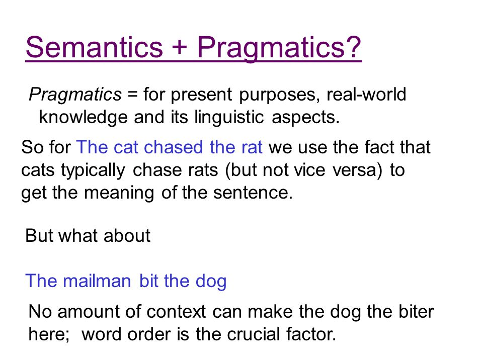 Semantics + Pragmatics? Pragmatics = for present purposes, real-world knowledge and its linguistic aspects. So for The cat chased the rat we use the f
