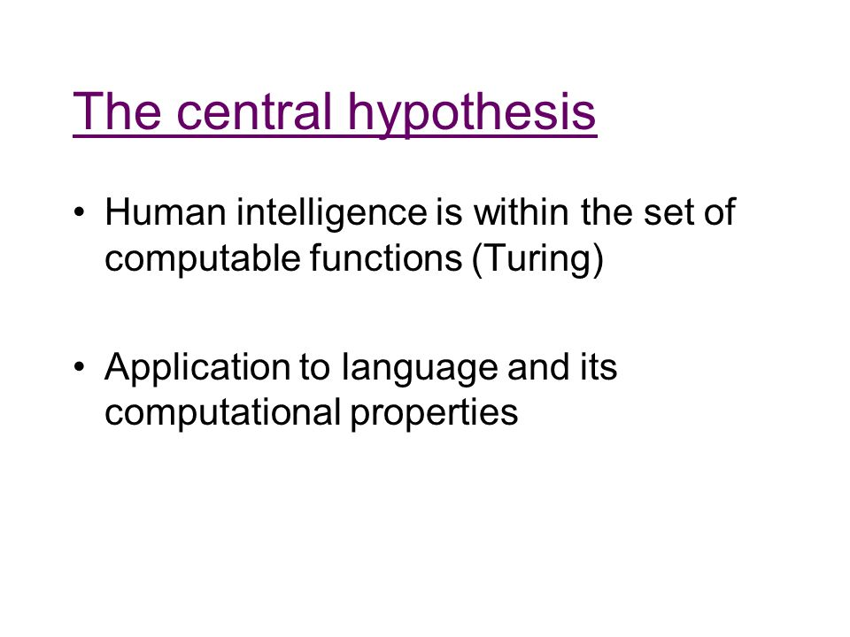 The central hypothesis Human intelligence is within the set of computable functions (Turing) Application to language and its computational properties