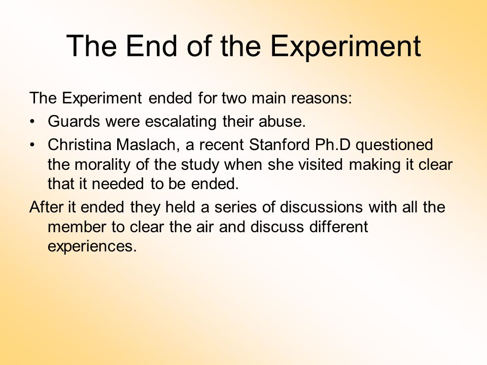 The End of the Experiment The Experiment ended for two main reasons: Guards were escalating their abuse.