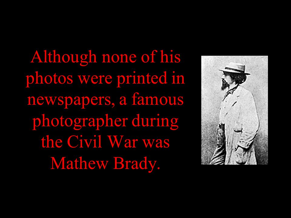 Although none of his photos were printed in newspapers, a famous photographer during the Civil War was Mathew Brady.