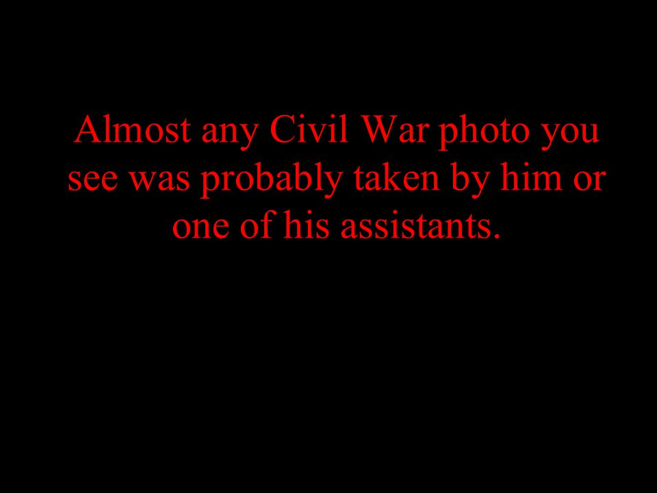 Almost any Civil War photo you see was probably taken by him or one of his assistants.