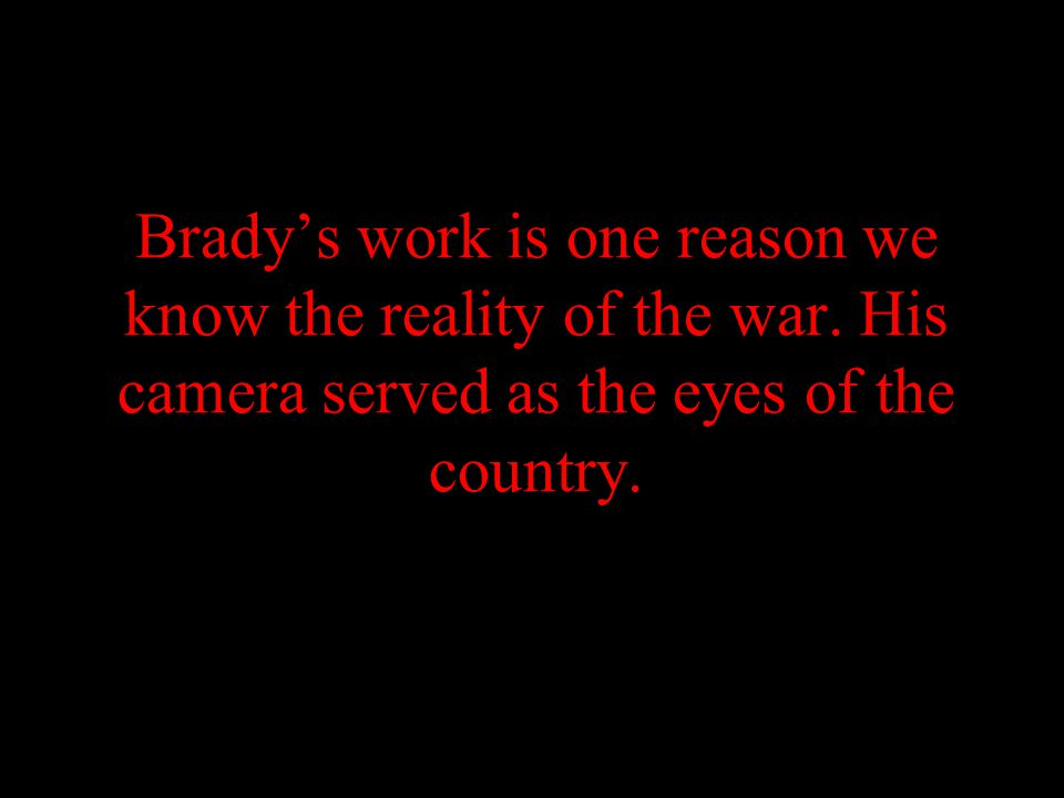 Brady's work is one reason we know the reality of the war.
