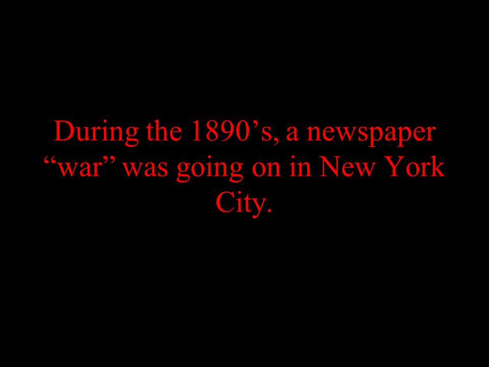 During the 1890's, a newspaper war was going on in New York City.