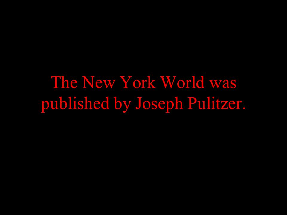 The New York World was published by Joseph Pulitzer.