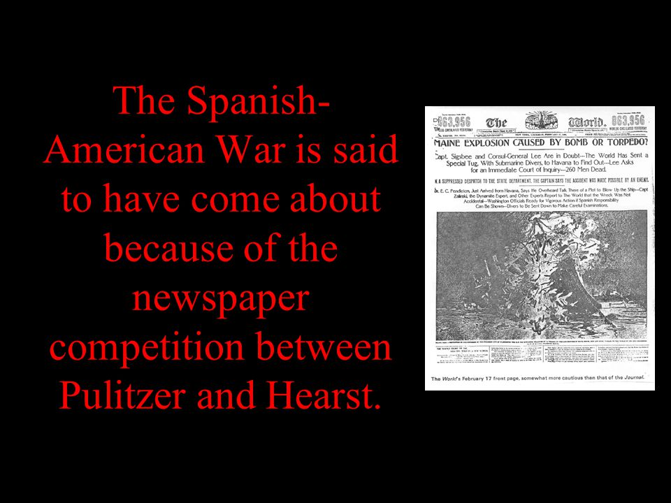 The Spanish- American War is said to have come about because of the newspaper competition between Pulitzer and Hearst.