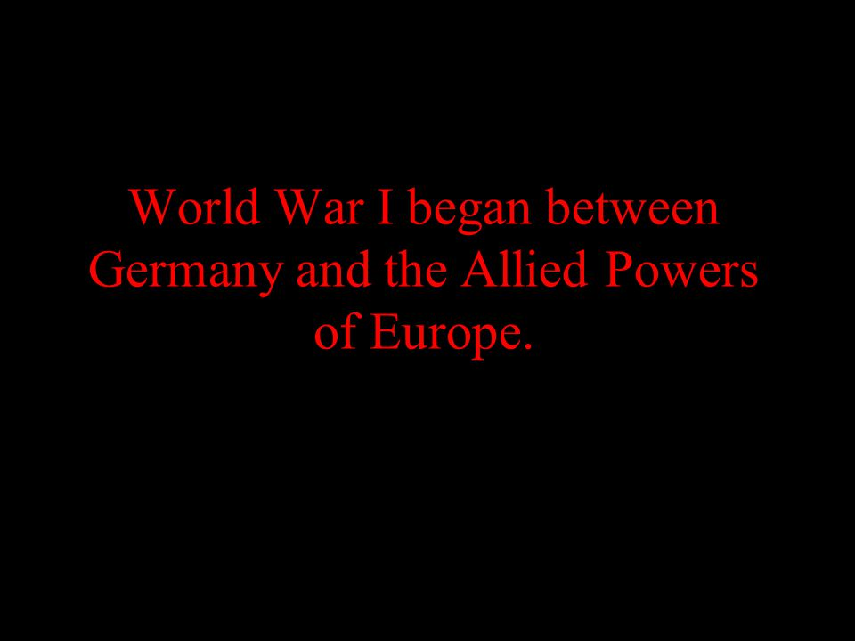 World War I began between Germany and the Allied Powers of Europe.