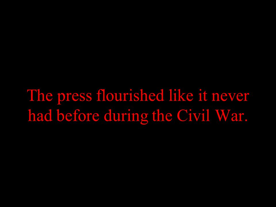 The press flourished like it never had before during the Civil War.