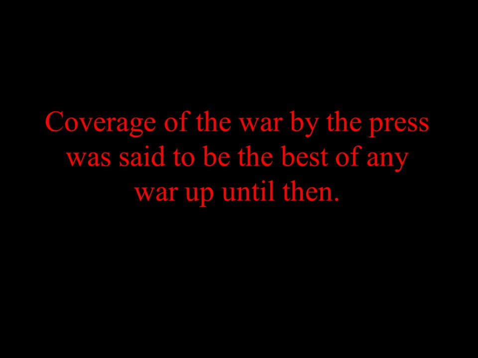 Coverage of the war by the press was said to be the best of any war up until then.