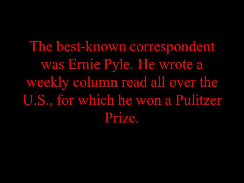 The best-known correspondent was Ernie Pyle.