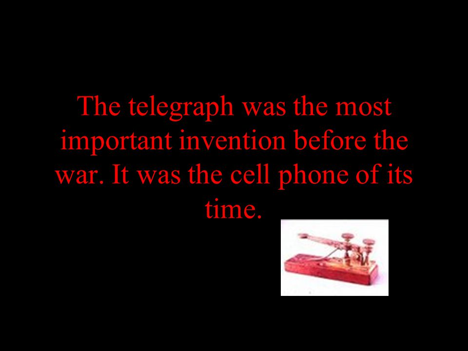 The telegraph was the most important invention before the war. It was the cell phone of its time.