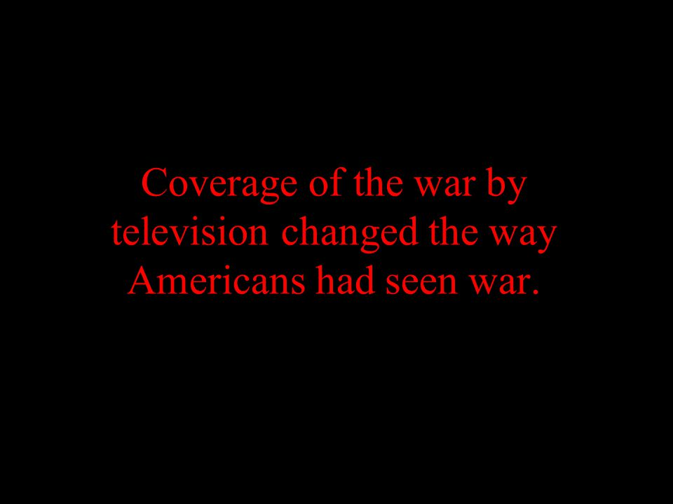 Coverage of the war by television changed the way Americans had seen war.