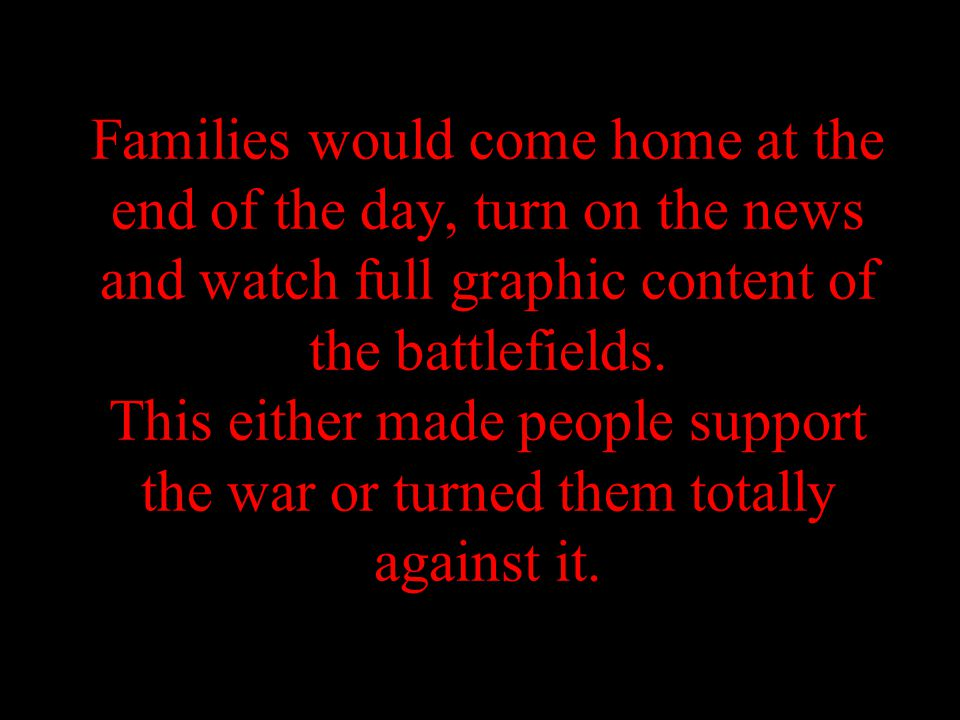 Families would come home at the end of the day, turn on the news and watch full graphic content of the battlefields.