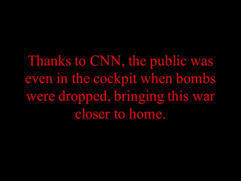 Thanks to CNN, the public was even in the cockpit when bombs were dropped, bringing this war closer to home.