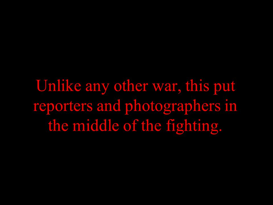 Unlike any other war, this put reporters and photographers in the middle of the fighting.