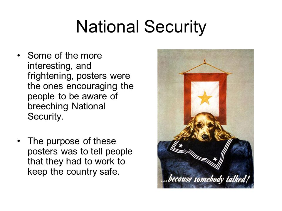 National Security Some of the more interesting, and frightening, posters were the ones encouraging the people to be aware of breeching National Security.