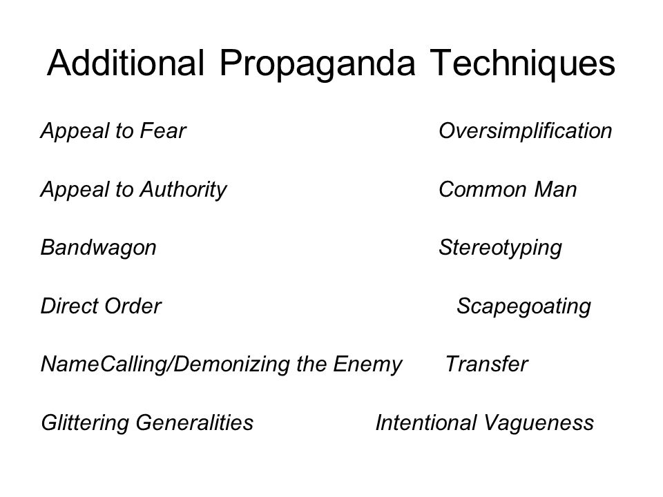 Additional Propaganda Techniques Appeal to Fear Oversimplification Appeal to AuthorityCommon Man Bandwagon Stereotyping Direct Order Scapegoating NameCalling/Demonizing the Enemy Transfer Glittering Generalities Intentional Vagueness