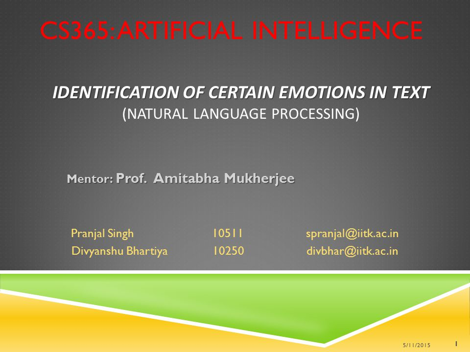 IDENTIFICATION OF CERTAIN EMOTIONS IN TEXT IDENTIFICATION OF CERTAIN EMOTIONS IN TEXT (NATURAL LANGUAGE PROCESSING) Mentor: Prof. Amitabha Mukherjee P