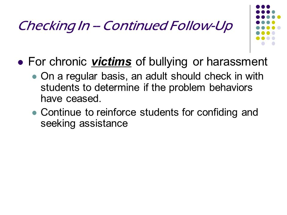 Checking In -- Continued Follow-Up For chronic victims of bullying or harassment On a regular basis, an adult should check in with students to determine if the problem behaviors have ceased.