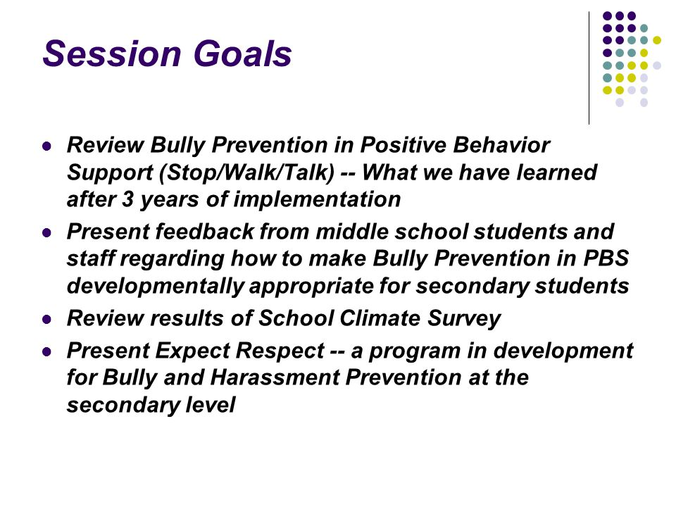 Session Goals Review Bully Prevention in Positive Behavior Support (Stop/Walk/Talk) -- What we have learned after 3 years of implementation Present feedback from middle school students and staff regarding how to make Bully Prevention in PBS developmentally appropriate for secondary students Review results of School Climate Survey Present Expect Respect -- a program in development for Bully and Harassment Prevention at the secondary level