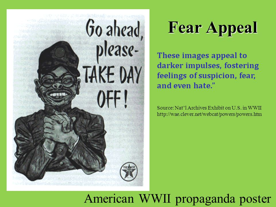 Fear Appeal American WWII propaganda poster These images appeal to darker impulses, fostering feelings of suspicion, fear, and even hate. Source: Nat'l Archives Exhibit on U.S.