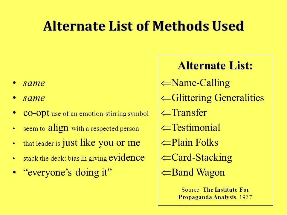 Alternate List of Methods Used Alternate List:  Name-Calling  Glittering Generalities  Transfer  Testimonial  Plain Folks  Card-Stacking  Band Wagon Source: The Institute For Propaganda Analysis, 1937 same co-opt use of an emotion-stirring symbol seem to align with a respected person that leader is just like you or me stack the deck: bias in giving evidence everyone's doing it